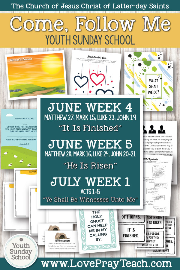 """Youth Sunday School Come, Follow Me New Testament 2019 June 17–23 Matthew 27; Mark 15; Luke 23; John 19 """"It Is Finished"""" AND June 24–30 Matthew 28; Mark 16; Luke 24; John 20–21 """"He Is Risen"""" AND July 1–7 Acts 1–5 """"Ye Shall Be Witnesses Unto Me"""" Printable Lesson Packet for Latter-day Saints"""